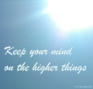 Keep your mind on the higher things