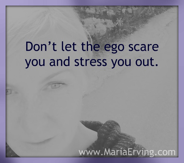 The ego creates fear, stress and worry