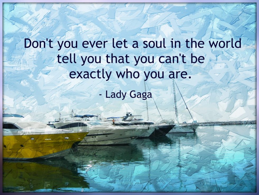 """Don't you ever let a soul in the world tell you that you can't be exactly who you are."" ― Lady Gaga"
