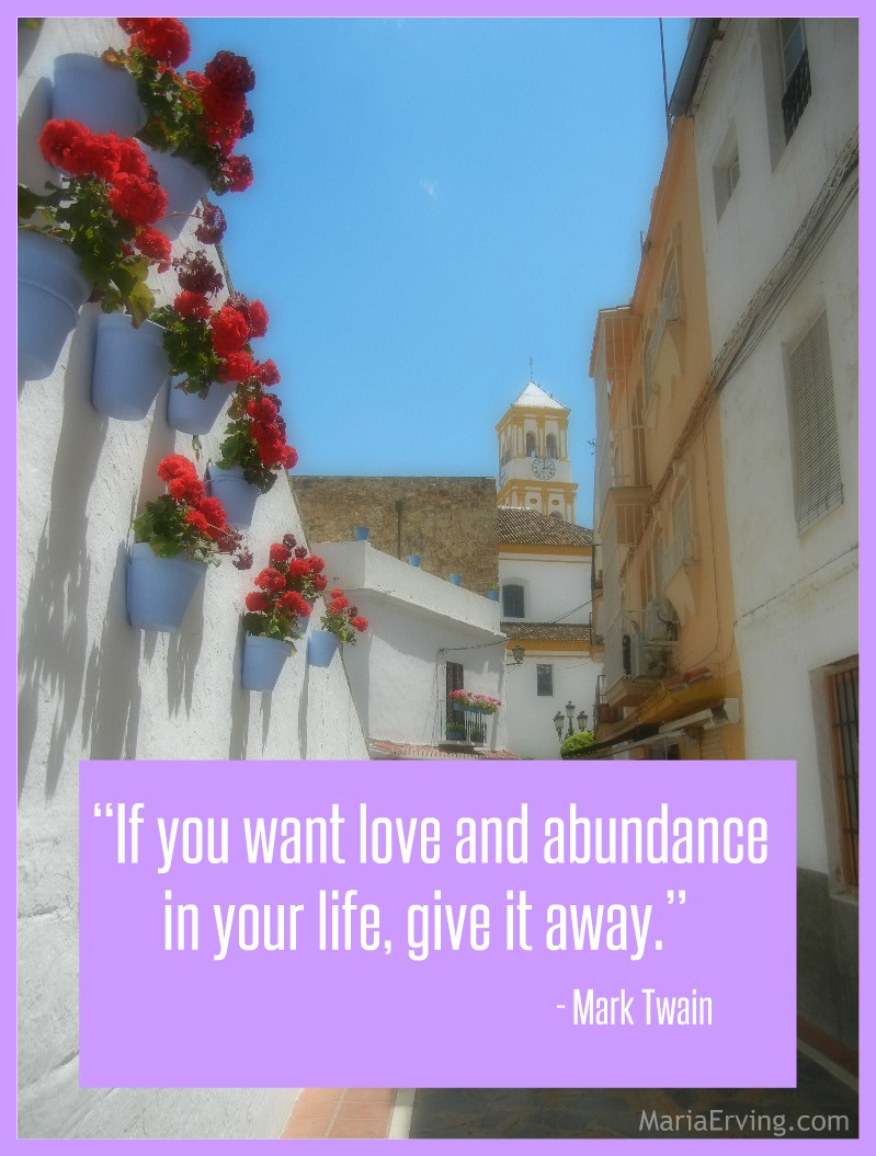 """If you want love and abundance in your life, give it away."" Mark Twain"