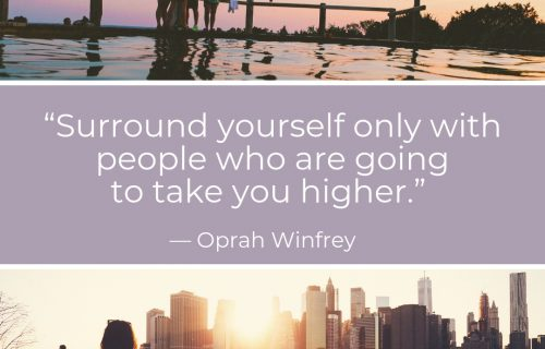 "Oprah Winfrey Quote: ""Surround yourself with only people who are going to lift you higher."""