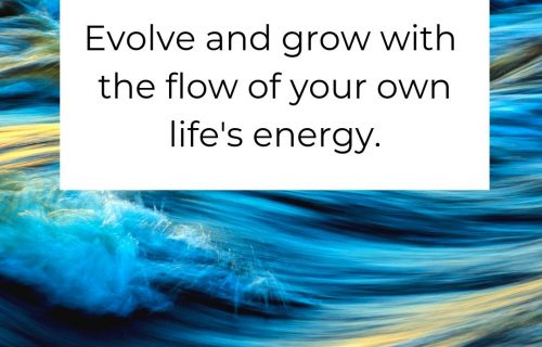 Evolve and grow with the flow of your own life's energy