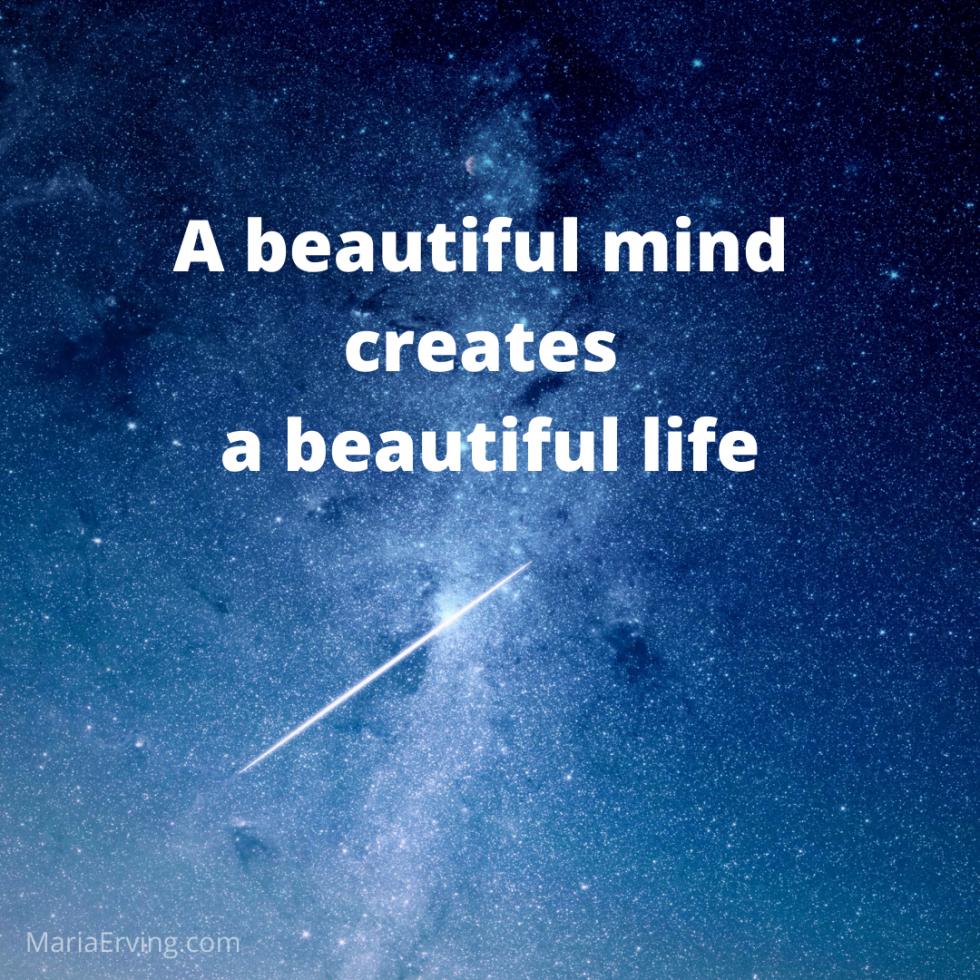 A beautiful mind creates a beautiful life