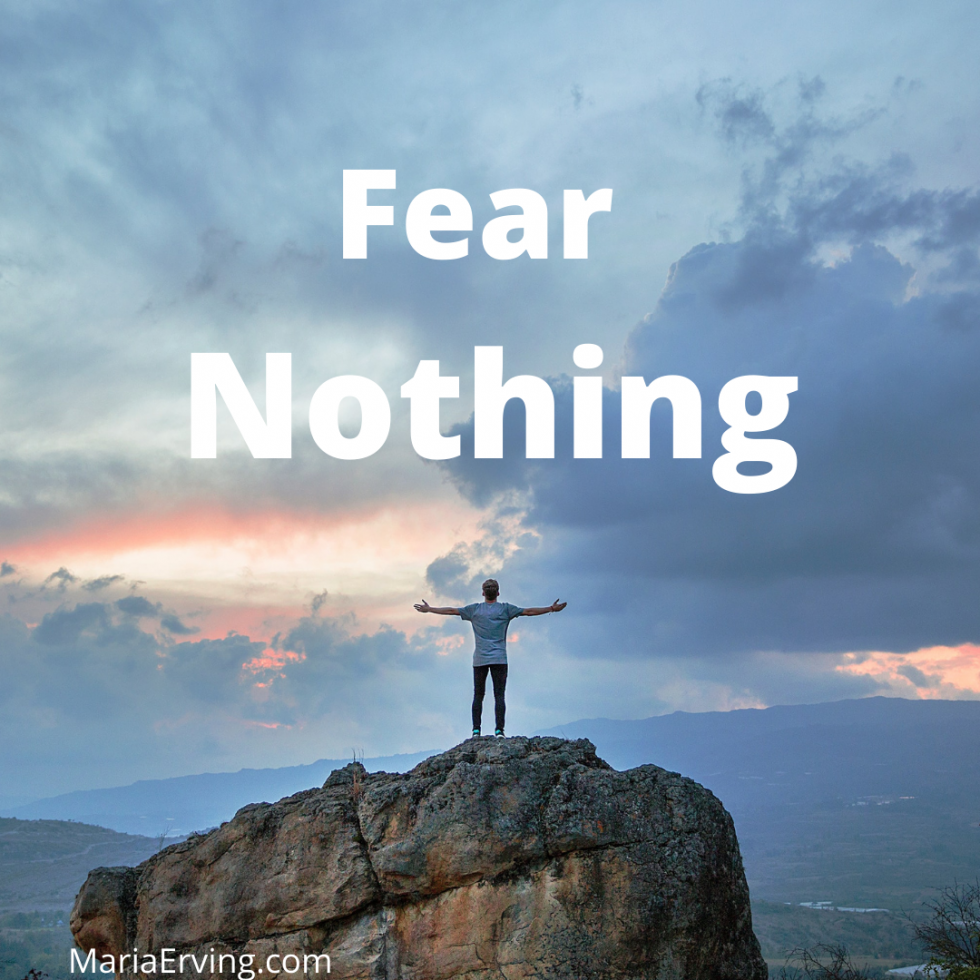 Fear Nothing, move from lack and scarcity to Abundance
